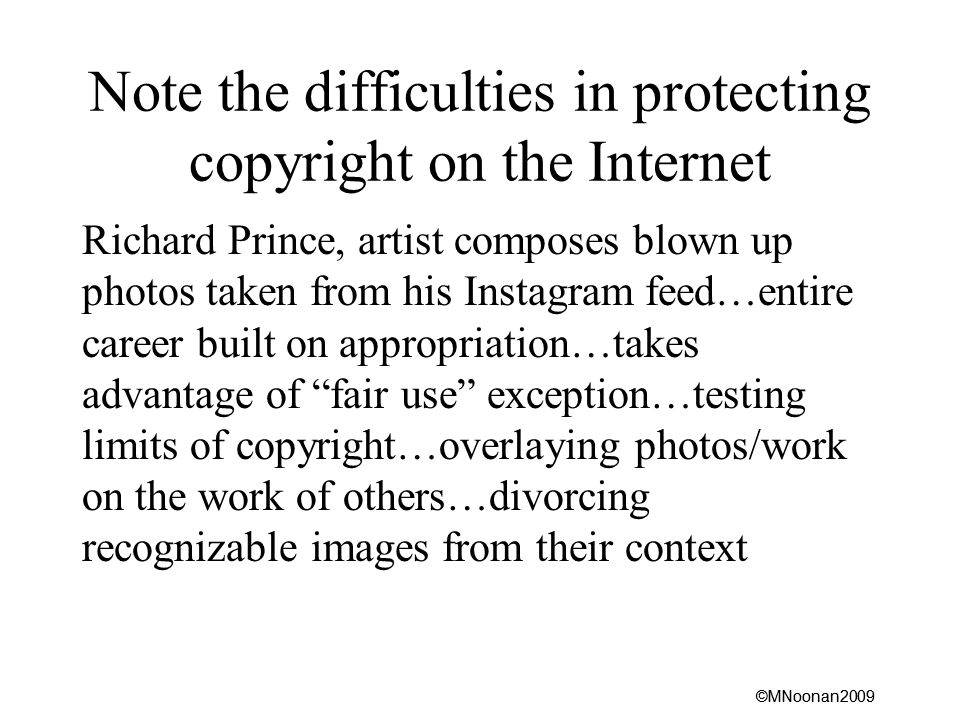 ©MNoonan2009 Note the difficulties in protecting copyright on the Internet Richard Prince, artist composes blown up photos taken from his Instagram feed…entire career built on appropriation…takes advantage of fair use exception…testing limits of copyright…overlaying photos/work on the work of others…divorcing recognizable images from their context