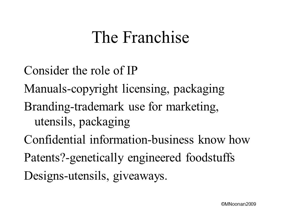 ©MNoonan2009 The Franchise Consider the role of IP Manuals-copyright licensing, packaging Branding-trademark use for marketing, utensils, packaging Confidential information-business know how Patents -genetically engineered foodstuffs Designs-utensils, giveaways.