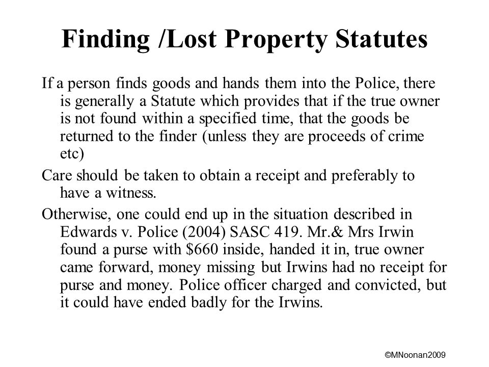 ©MNoonan2009 Finding /Lost Property Statutes If a person finds goods and hands them into the Police, there is generally a Statute which provides that if the true owner is not found within a specified time, that the goods be returned to the finder (unless they are proceeds of crime etc) Care should be taken to obtain a receipt and preferably to have a witness.