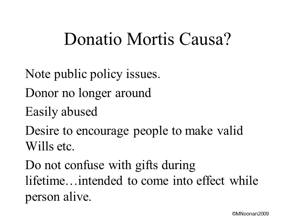 ©MNoonan2009 Donatio Mortis Causa. Note public policy issues.
