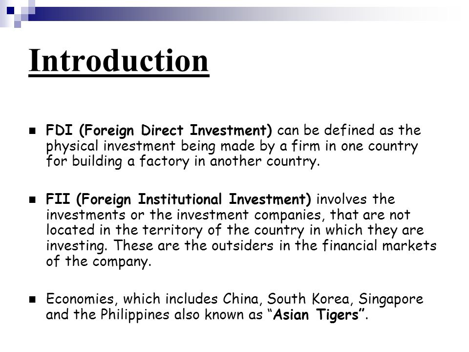 Introduction FDI (Foreign Direct Investment) can be defined as the physical investment being made by a firm in one country for building a factory in another country.