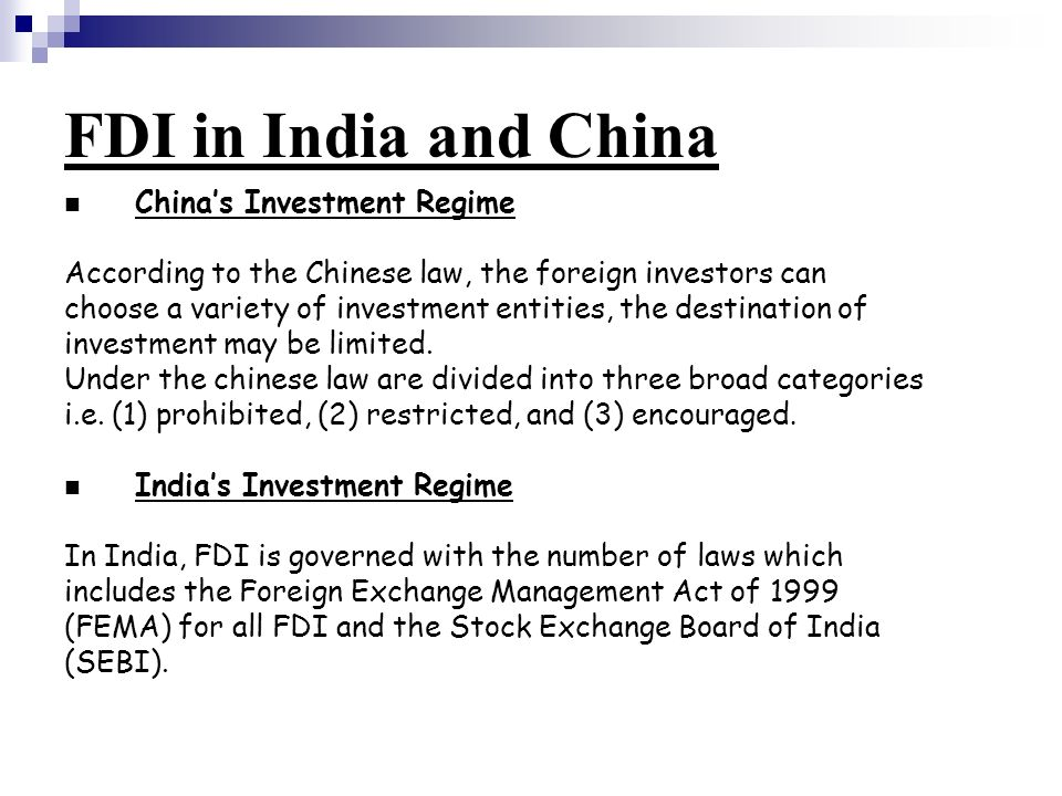FDI in India and China China's Investment Regime According to the Chinese law, the foreign investors can choose a variety of investment entities, the destination of investment may be limited.