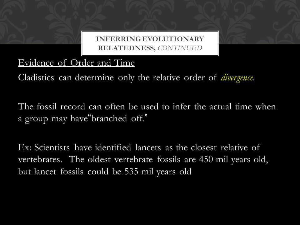 INFERRING EVOLUTIONARY RELATEDNESS, CONTINUED Evidence of Order and Time Cladistics can determine only the relative order of divergence.