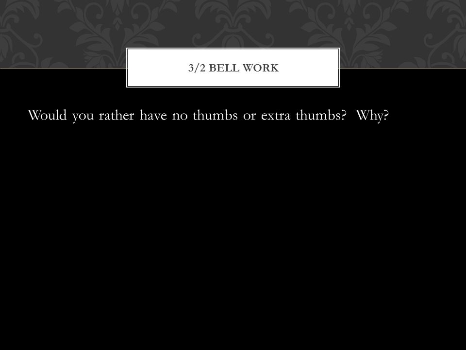 Would you rather have no thumbs or extra thumbs Why 3/2 BELL WORK