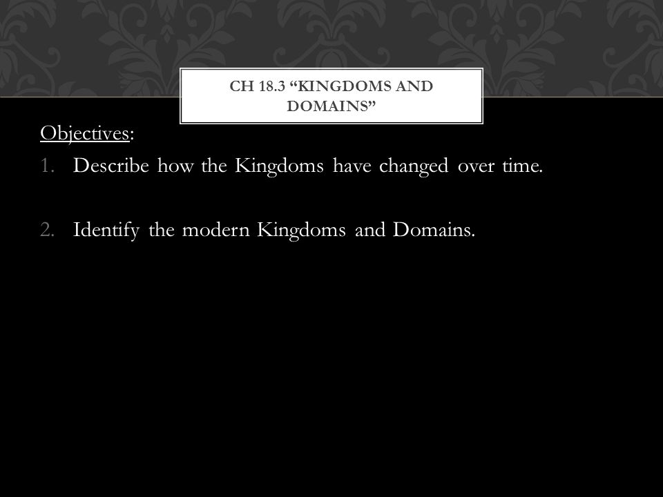 CH 18.3 KINGDOMS AND DOMAINS Objectives: 1.Describe how the Kingdoms have changed over time.