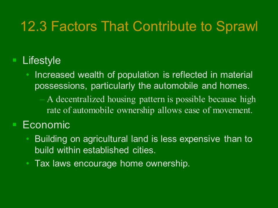 12.3 Factors That Contribute to Sprawl  Lifestyle Increased wealth of population is reflected in material possessions, particularly the automobile and homes.