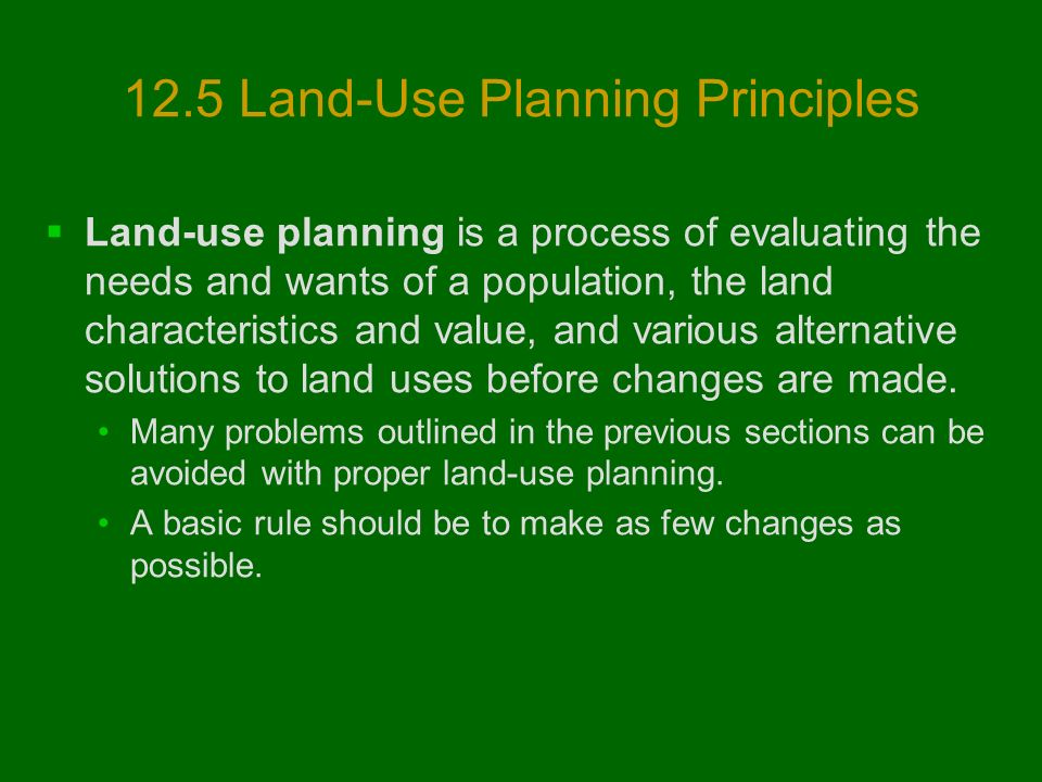 12.5 Land-Use Planning Principles  Land-use planning is a process of evaluating the needs and wants of a population, the land characteristics and value, and various alternative solutions to land uses before changes are made.