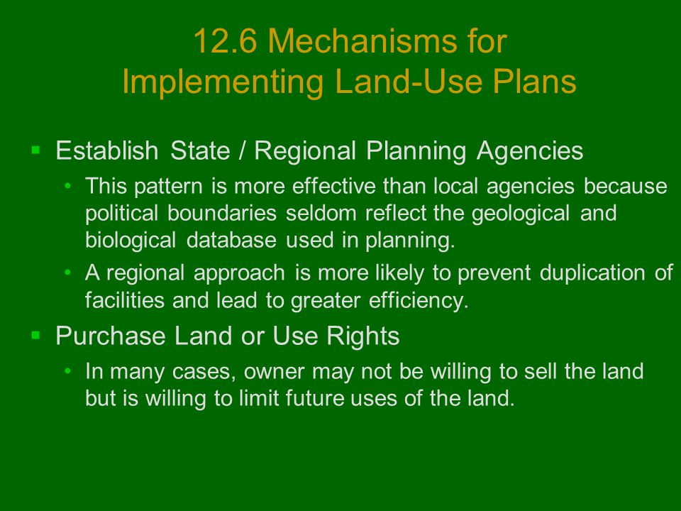 12.6 Mechanisms for Implementing Land-Use Plans  Establish State / Regional Planning Agencies This pattern is more effective than local agencies because political boundaries seldom reflect the geological and biological database used in planning.