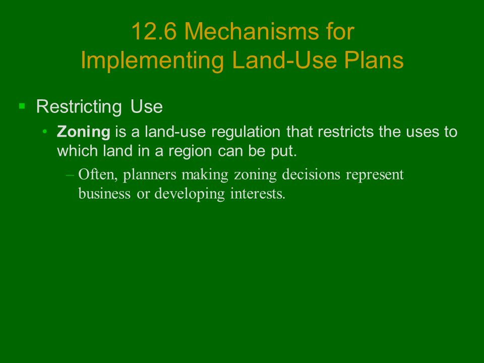 12.6 Mechanisms for Implementing Land-Use Plans  Restricting Use Zoning is a land-use regulation that restricts the uses to which land in a region can be put.