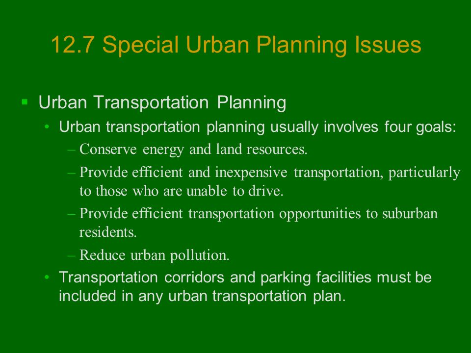 12.7 Special Urban Planning Issues  Urban Transportation Planning Urban transportation planning usually involves four goals: –Conserve energy and land resources.