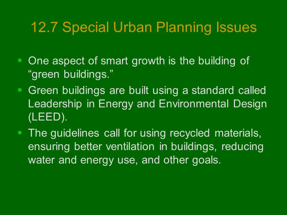 12.7 Special Urban Planning Issues  One aspect of smart growth is the building of green buildings.  Green buildings are built using a standard called Leadership in Energy and Environmental Design (LEED).