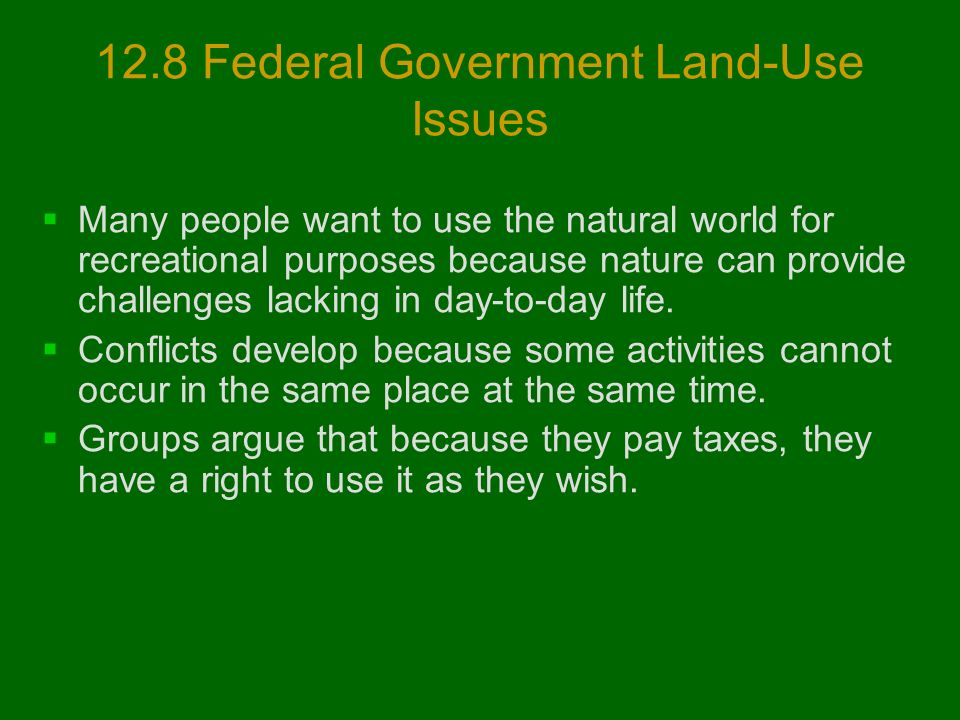 12.8 Federal Government Land-Use Issues  Many people want to use the natural world for recreational purposes because nature can provide challenges lacking in day-to-day life.