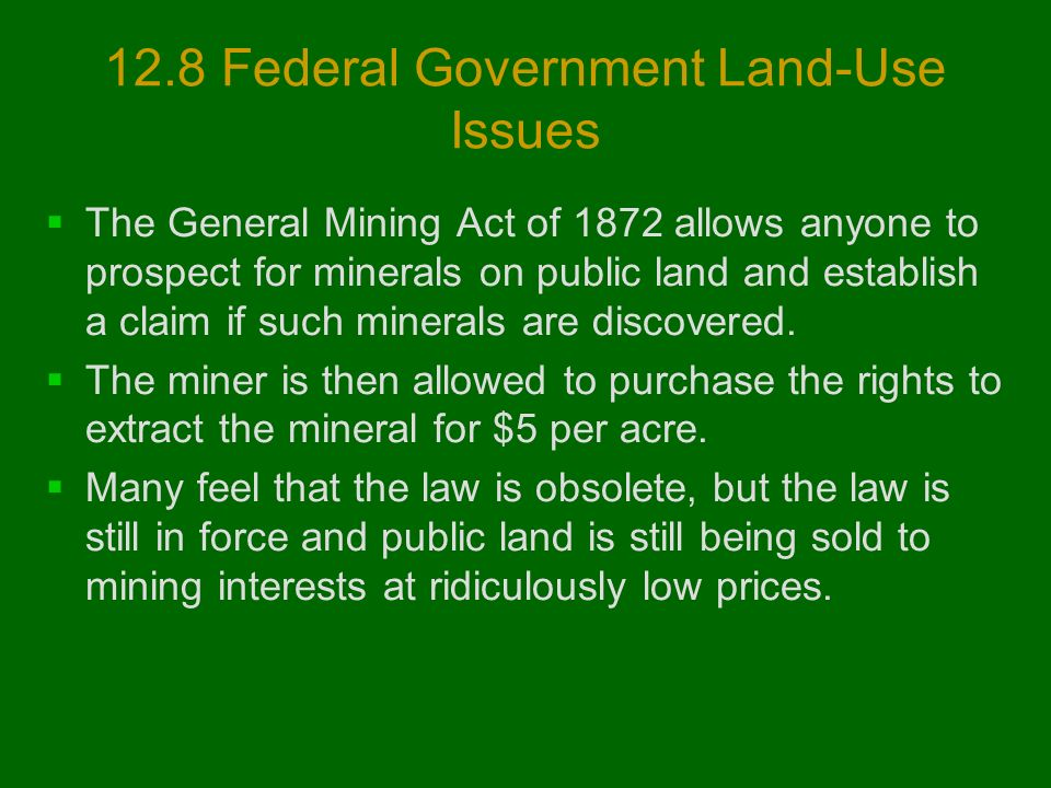 12.8 Federal Government Land-Use Issues  The General Mining Act of 1872 allows anyone to prospect for minerals on public land and establish a claim if such minerals are discovered.