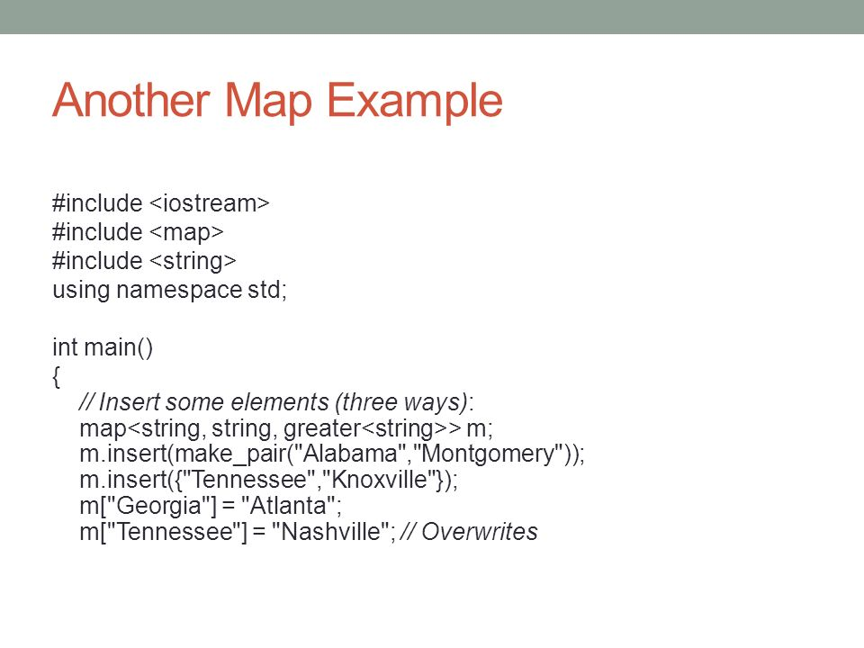 Another Map Example #include using namespace std; int main() { // Insert some elements (three ways): map > m; m.insert(make_pair( Alabama , Montgomery )); m.insert({ Tennessee , Knoxville }); m[ Georgia ] = Atlanta ; m[ Tennessee ] = Nashville ; // Overwrites
