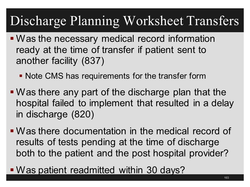 Discharge Planning Worksheet Transfers  Was the necessary medical record information ready at the time of transfer if patient sent to another facility (837)  Note CMS has requirements for the transfer form  Was there any part of the discharge plan that the hospital failed to implement that resulted in a delay in discharge (820)  Was there documentation in the medical record of results of tests pending at the time of discharge both to the patient and the post hospital provider.