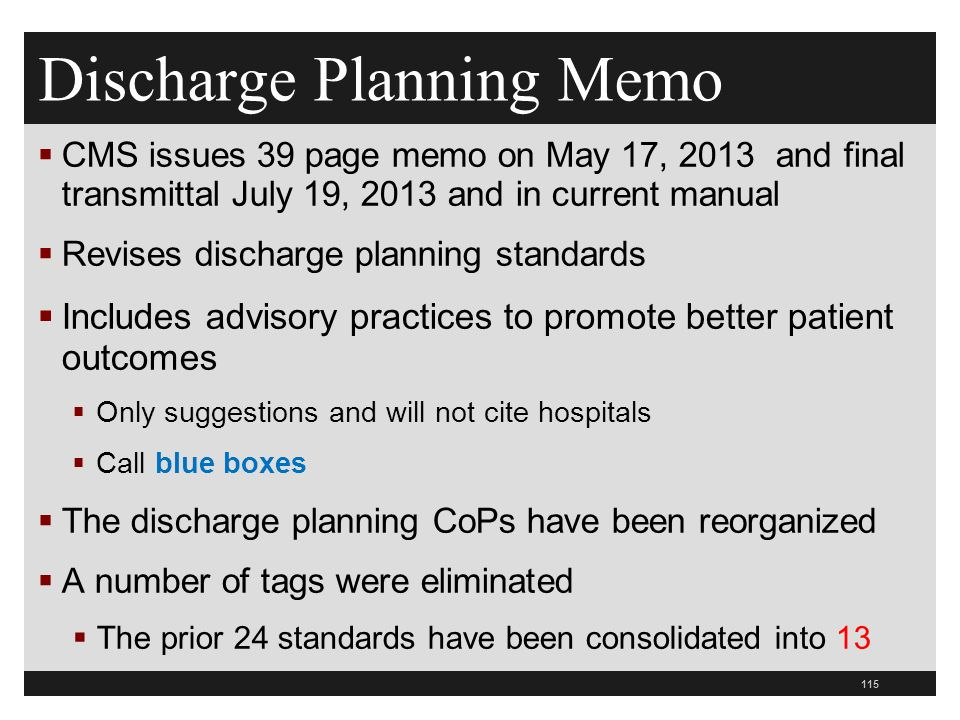 Discharge Planning Memo  CMS issues 39 page memo on May 17, 2013 and final transmittal July 19, 2013 and in current manual  Revises discharge planning standards  Includes advisory practices to promote better patient outcomes  Only suggestions and will not cite hospitals  Call blue boxes  The discharge planning CoPs have been reorganized  A number of tags were eliminated  The prior 24 standards have been consolidated into