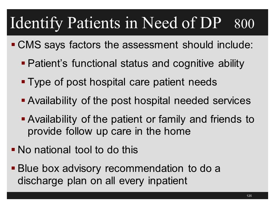 Identify Patients in Need of DP 800  CMS says factors the assessment should include:  Patient's functional status and cognitive ability  Type of post hospital care patient needs  Availability of the post hospital needed services  Availability of the patient or family and friends to provide follow up care in the home  No national tool to do this  Blue box advisory recommendation to do a discharge plan on all every inpatient 126