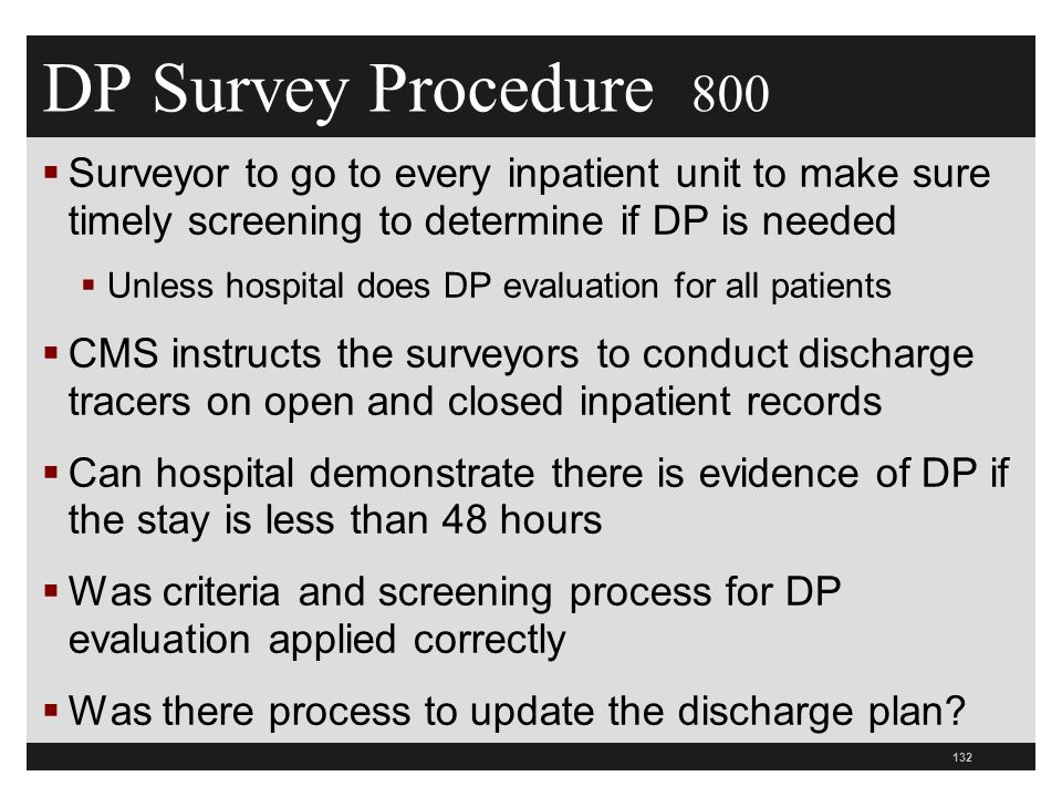 DP Survey Procedure 800  Surveyor to go to every inpatient unit to make sure timely screening to determine if DP is needed  Unless hospital does DP evaluation for all patients  CMS instructs the surveyors to conduct discharge tracers on open and closed inpatient records  Can hospital demonstrate there is evidence of DP if the stay is less than 48 hours  Was criteria and screening process for DP evaluation applied correctly  Was there process to update the discharge plan.