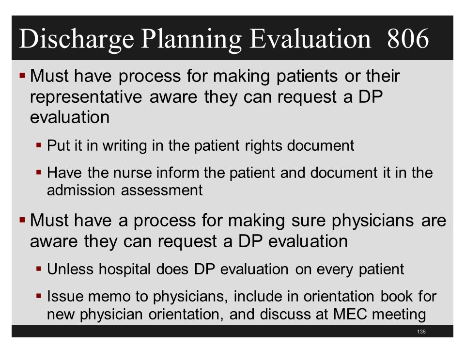 Discharge Planning Evaluation 806  Must have process for making patients or their representative aware they can request a DP evaluation  Put it in writing in the patient rights document  Have the nurse inform the patient and document it in the admission assessment  Must have a process for making sure physicians are aware they can request a DP evaluation  Unless hospital does DP evaluation on every patient  Issue memo to physicians, include in orientation book for new physician orientation, and discuss at MEC meeting 135