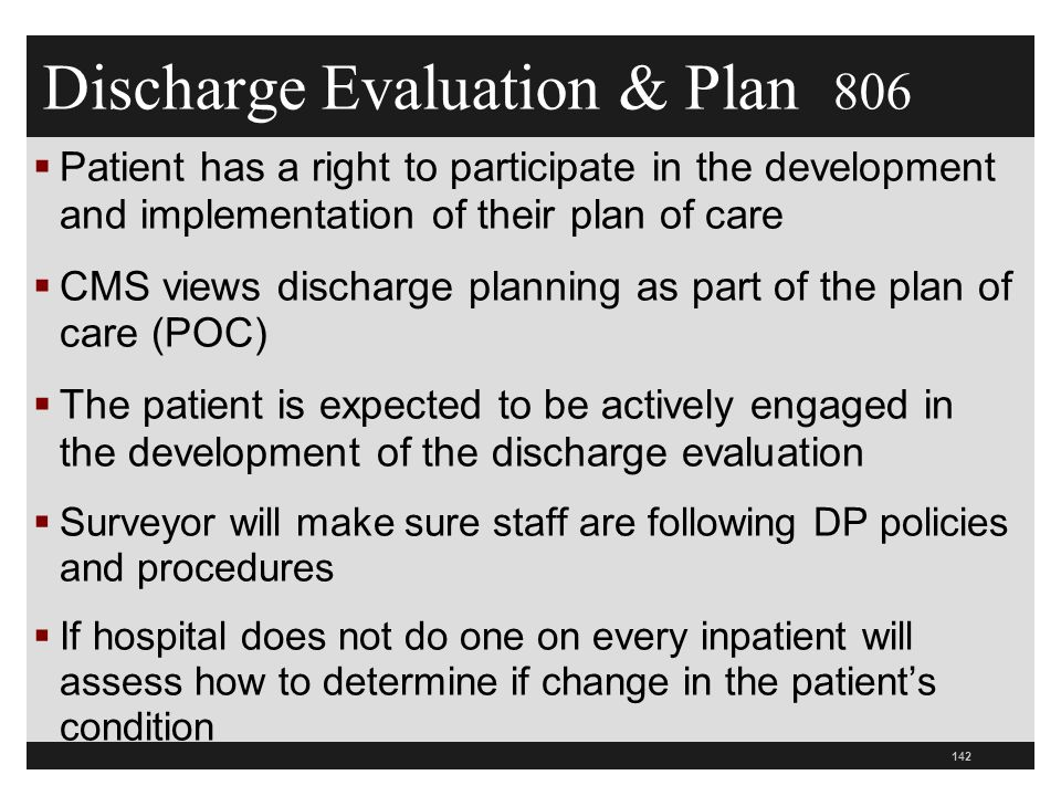 Discharge Evaluation & Plan 806  Patient has a right to participate in the development and implementation of their plan of care  CMS views discharge planning as part of the plan of care (POC)  The patient is expected to be actively engaged in the development of the discharge evaluation  Surveyor will make sure staff are following DP policies and procedures  If hospital does not do one on every inpatient will assess how to determine if change in the patient's condition 142