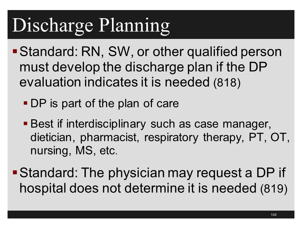 Discharge Planning  Standard: RN, SW, or other qualified person must develop the discharge plan if the DP evaluation indicates it is needed (818)  DP is part of the plan of care  Best if interdisciplinary such as case manager, dietician, pharmacist, respiratory therapy, PT, OT, nursing, MS, etc.