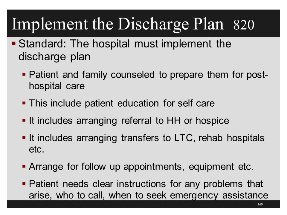 Implement the Discharge Plan 820  Standard: The hospital must implement the discharge plan  Patient and family counseled to prepare them for post- hospital care  This include patient education for self care  It includes arranging referral to HH or hospice  It includes arranging transfers to LTC, rehab hospitals etc.