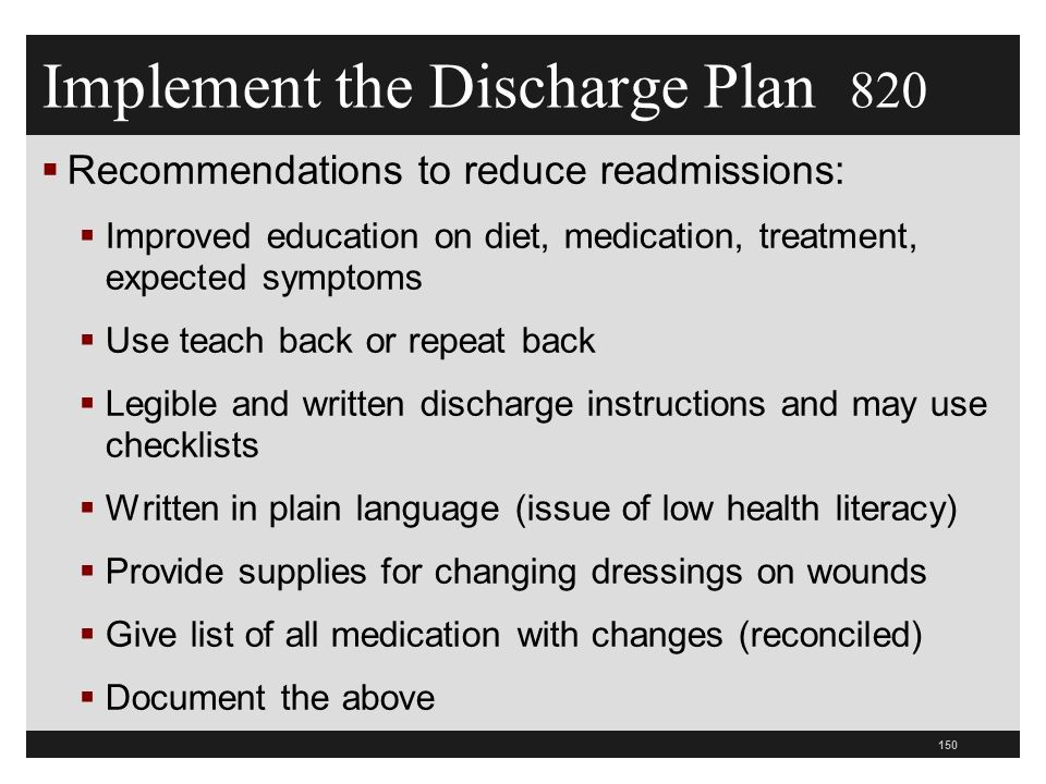 Implement the Discharge Plan 820  Recommendations to reduce readmissions:  Improved education on diet, medication, treatment, expected symptoms  Use teach back or repeat back  Legible and written discharge instructions and may use checklists  Written in plain language (issue of low health literacy)  Provide supplies for changing dressings on wounds  Give list of all medication with changes (reconciled)  Document the above 150