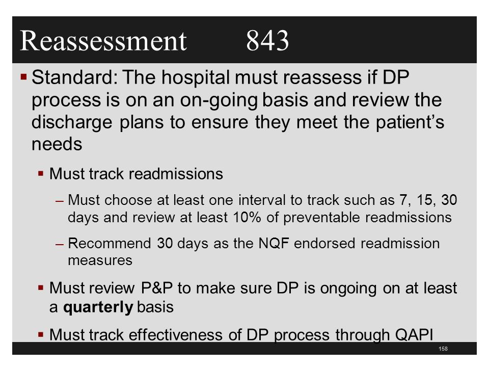 Reassessment 843  Standard: The hospital must reassess if DP process is on an on-going basis and review the discharge plans to ensure they meet the patient's needs  Must track readmissions –Must choose at least one interval to track such as 7, 15, 30 days and review at least 10% of preventable readmissions –Recommend 30 days as the NQF endorsed readmission measures  Must review P&P to make sure DP is ongoing on at least a quarterly basis  Must track effectiveness of DP process through QAPI 158