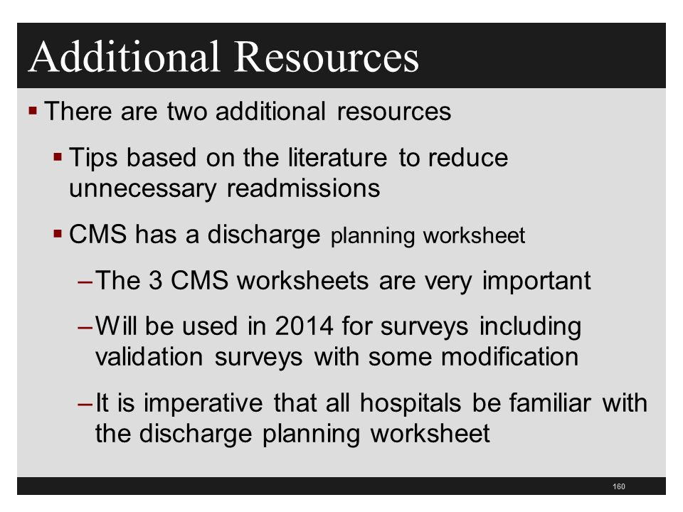 Additional Resources  There are two additional resources  Tips based on the literature to reduce unnecessary readmissions  CMS has a discharge planning worksheet –The 3 CMS worksheets are very important –Will be used in 2014 for surveys including validation surveys with some modification –It is imperative that all hospitals be familiar with the discharge planning worksheet 160