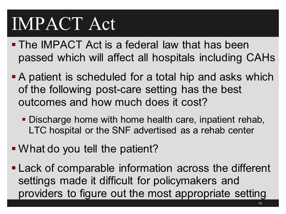IMPACT Act  The IMPACT Act is a federal law that has been passed which will affect all hospitals including CAHs  A patient is scheduled for a total hip and asks which of the following post-care setting has the best outcomes and how much does it cost.