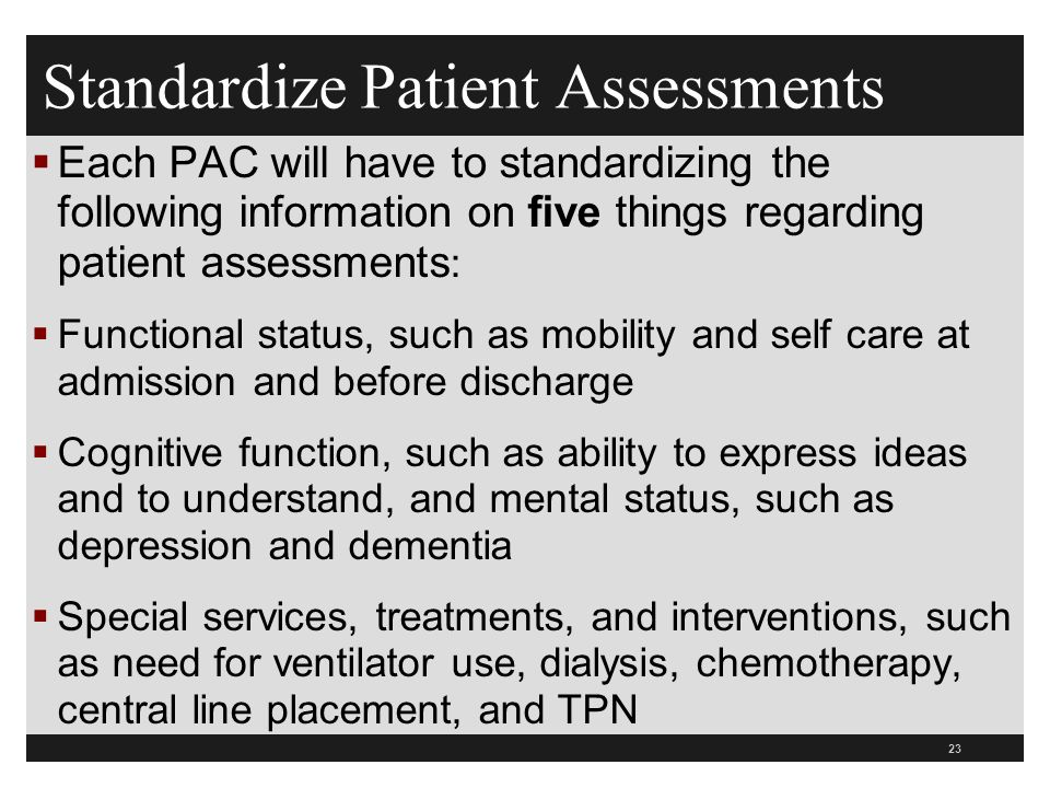 Standardize Patient Assessments  Each PAC will have to standardizing the following information on five things regarding patient assessments :  Functional status, such as mobility and self care at admission and before discharge  Cognitive function, such as ability to express ideas and to understand, and mental status, such as depression and dementia  Special services, treatments, and interventions, such as need for ventilator use, dialysis, chemotherapy, central line placement, and TPN 23