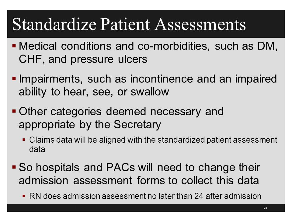 Standardize Patient Assessments  Medical conditions and co-morbidities, such as DM, CHF, and pressure ulcers  Impairments, such as incontinence and an impaired ability to hear, see, or swallow  Other categories deemed necessary and appropriate by the Secretary  Claims data will be aligned with the standardized patient assessment data  So hospitals and PACs will need to change their admission assessment forms to collect this data  RN does admission assessment no later than 24 after admission 24