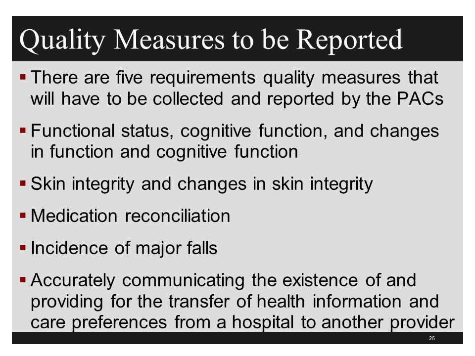Quality Measures to be Reported  There are five requirements quality measures that will have to be collected and reported by the PACs  Functional status, cognitive function, and changes in function and cognitive function  Skin integrity and changes in skin integrity  Medication reconciliation  Incidence of major falls  Accurately communicating the existence of and providing for the transfer of health information and care preferences from a hospital to another provider 25
