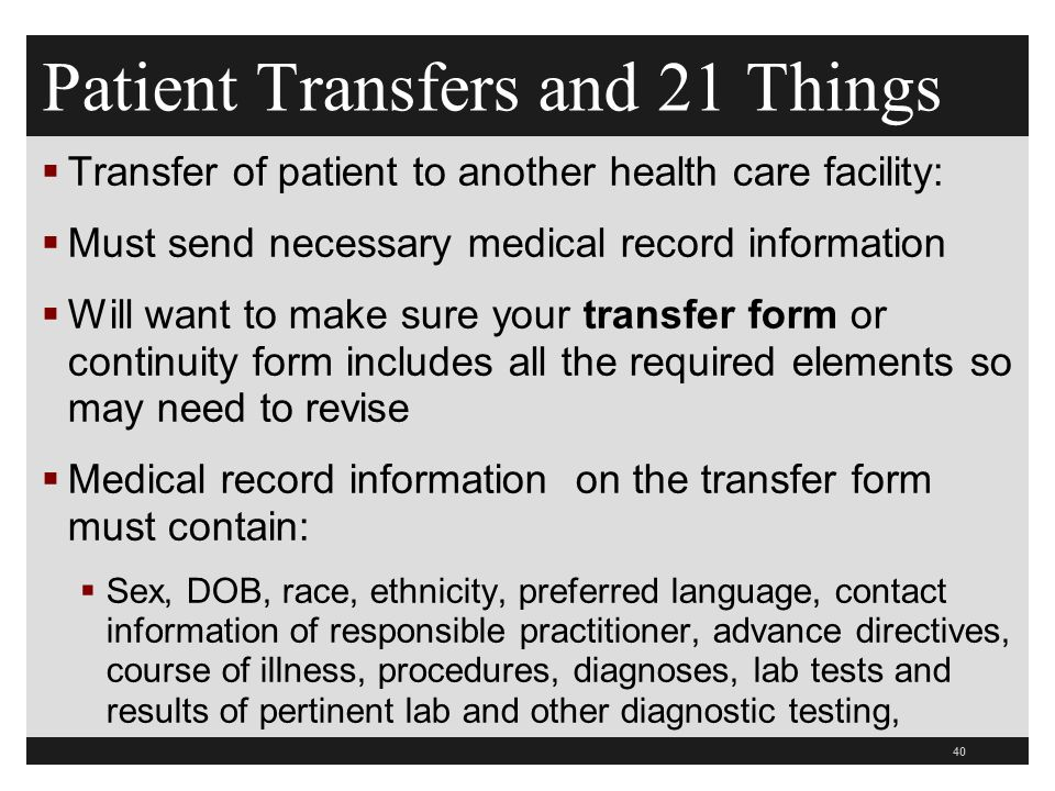 Patient Transfers and 21 Things  Transfer of patient to another health care facility:  Must send necessary medical record information  Will want to make sure your transfer form or continuity form includes all the required elements so may need to revise  Medical record information on the transfer form must contain:  Sex, DOB, race, ethnicity, preferred language, contact information of responsible practitioner, advance directives, course of illness, procedures, diagnoses, lab tests and results of pertinent lab and other diagnostic testing, 40