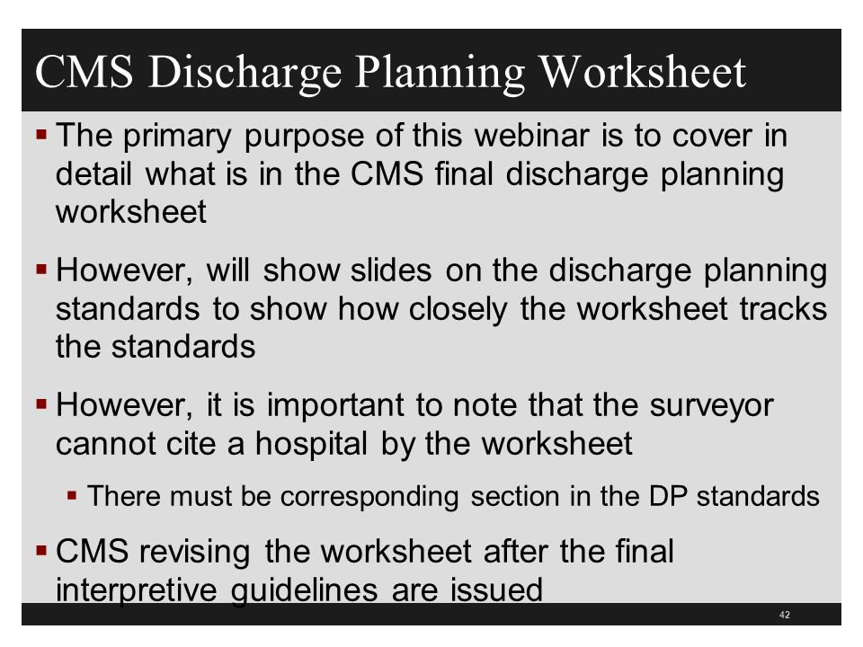 CMS Discharge Planning Worksheet  The primary purpose of this webinar is to cover in detail what is in the CMS final discharge planning worksheet  However, will show slides on the discharge planning standards to show how closely the worksheet tracks the standards  However, it is important to note that the surveyor cannot cite a hospital by the worksheet  There must be corresponding section in the DP standards  CMS revising the worksheet after the final interpretive guidelines are issued 42