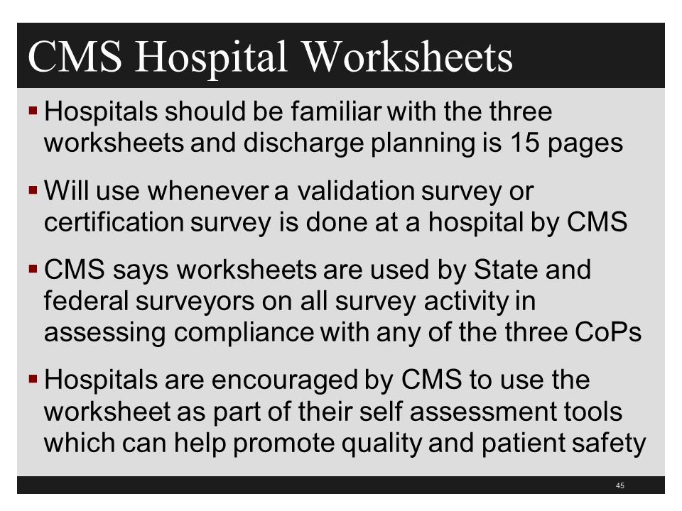 CMS Hospital Worksheets  Hospitals should be familiar with the three worksheets and discharge planning is 15 pages  Will use whenever a validation survey or certification survey is done at a hospital by CMS  CMS says worksheets are used by State and federal surveyors on all survey activity in assessing compliance with any of the three CoPs  Hospitals are encouraged by CMS to use the worksheet as part of their self assessment tools which can help promote quality and patient safety 45