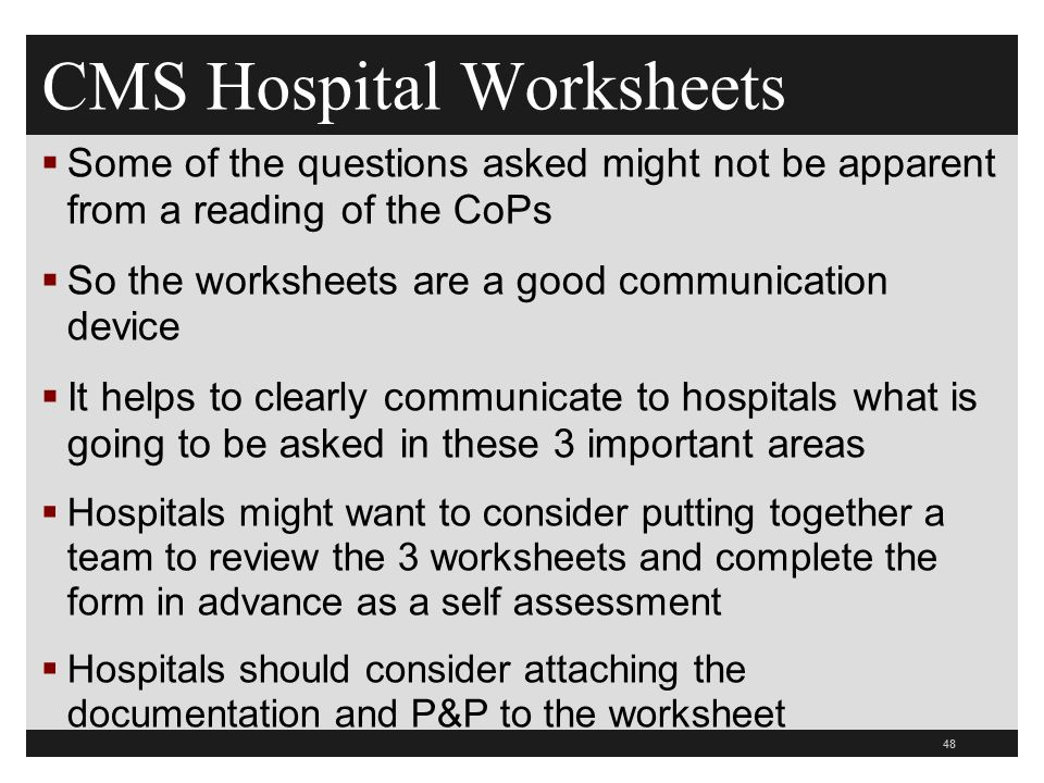 CMS Hospital Worksheets  Some of the questions asked might not be apparent from a reading of the CoPs  So the worksheets are a good communication device  It helps to clearly communicate to hospitals what is going to be asked in these 3 important areas  Hospitals might want to consider putting together a team to review the 3 worksheets and complete the form in advance as a self assessment  Hospitals should consider attaching the documentation and P&P to the worksheet 48