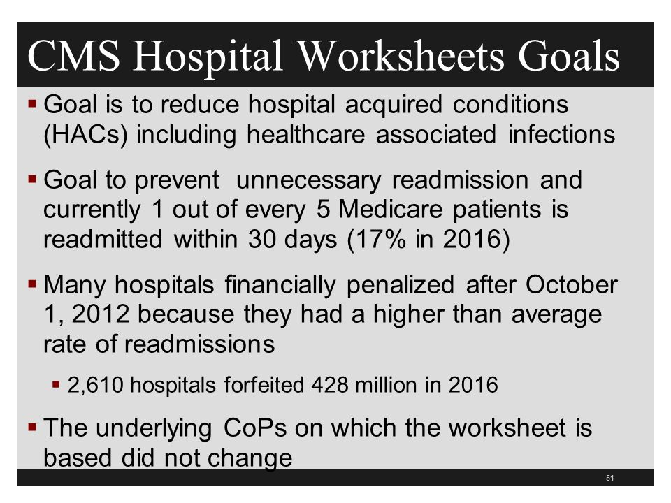 CMS Hospital Worksheets Goals  Goal is to reduce hospital acquired conditions (HACs) including healthcare associated infections  Goal to prevent unnecessary readmission and currently 1 out of every 5 Medicare patients is readmitted within 30 days (17% in 2016)  Many hospitals financially penalized after October 1, 2012 because they had a higher than average rate of readmissions  2,610 hospitals forfeited 428 million in 2016  The underlying CoPs on which the worksheet is based did not change 51