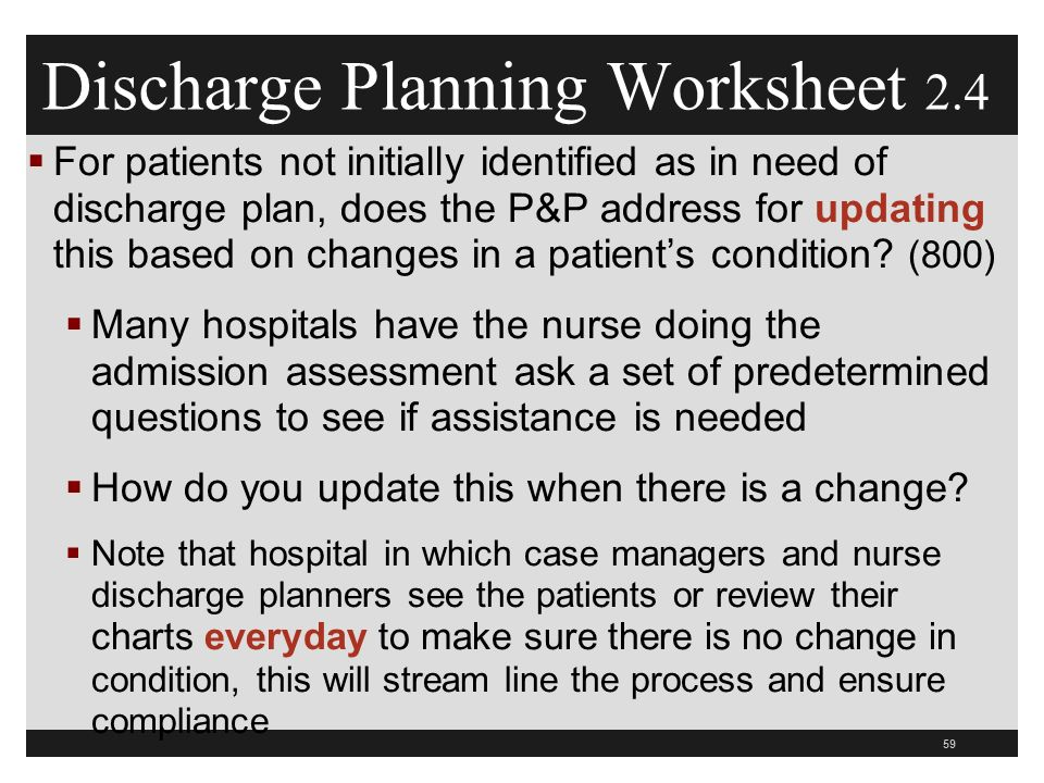 Discharge Planning Worksheet 2.4  For patients not initially identified as in need of discharge plan, does the P&P address for updating this based on changes in a patient's condition.