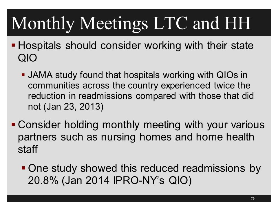 Monthly Meetings LTC and HH  Hospitals should consider working with their state QIO  JAMA study found that hospitals working with QIOs in communities across the country experienced twice the reduction in readmissions compared with those that did not (Jan 23, 2013)  Consider holding monthly meeting with your various partners such as nursing homes and home health staff  One study showed this reduced readmissions by 20.8% (Jan 2014 IPRO-NY's QIO) 79
