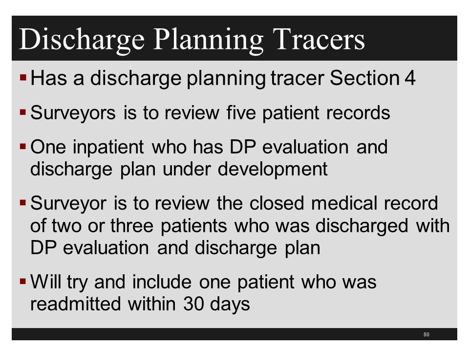 Discharge Planning Tracers  Has a discharge planning tracer Section 4  Surveyors is to review five patient records  One inpatient who has DP evaluation and discharge plan under development  Surveyor is to review the closed medical record of two or three patients who was discharged with DP evaluation and discharge plan  Will try and include one patient who was readmitted within 30 days 80