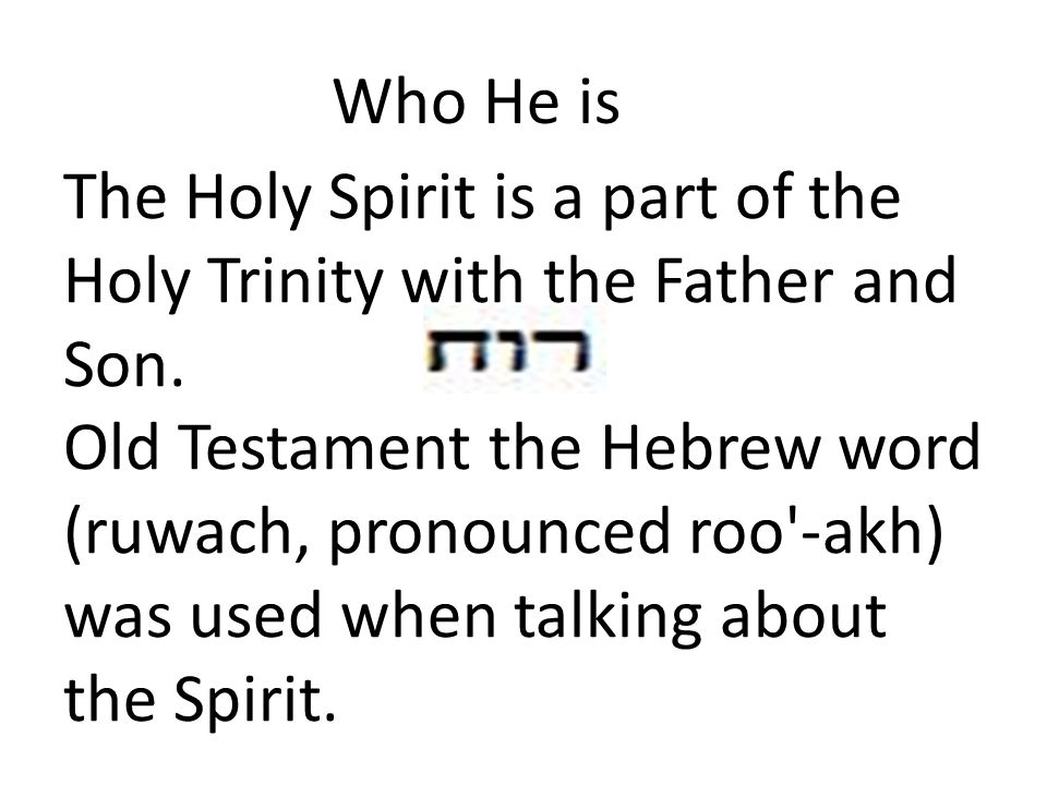Who He is The Holy Spirit is a part of the Holy Trinity with the Father and Son.