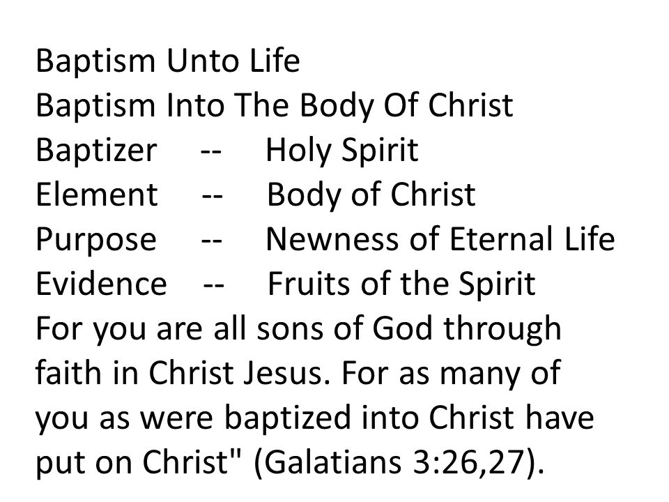 Baptism Unto Life Baptism Into The Body Of Christ Baptizer -- Holy Spirit Element -- Body of Christ Purpose -- Newness of Eternal Life Evidence -- Fruits of the Spirit For you are all sons of God through faith in Christ Jesus.