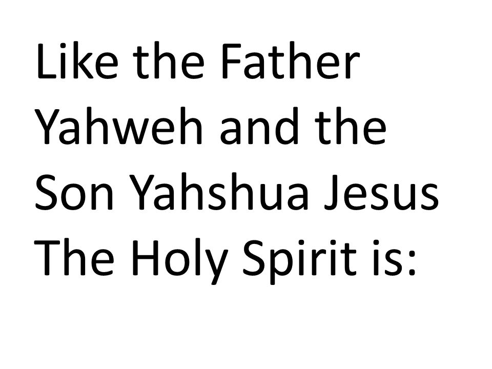 Like the Father Yahweh and the Son Yahshua Jesus The Holy Spirit is: