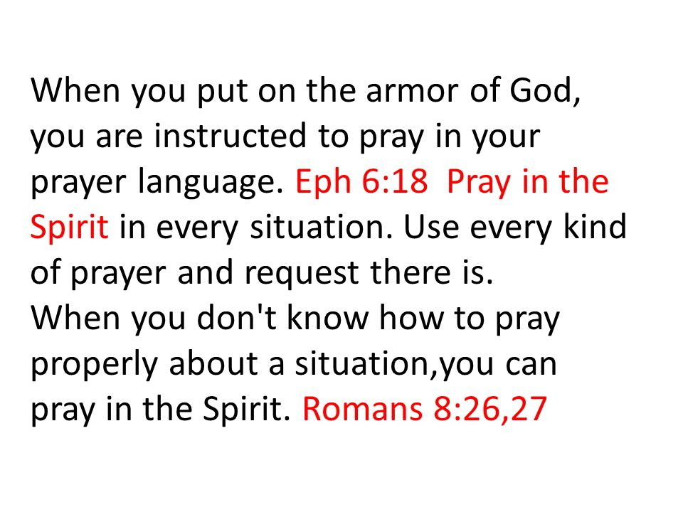When you put on the armor of God, you are instructed to pray in your prayer language.