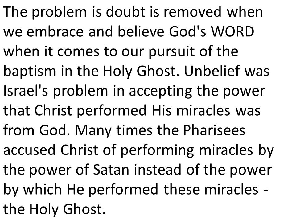 The problem is doubt is removed when we embrace and believe God s WORD when it comes to our pursuit of the baptism in the Holy Ghost.