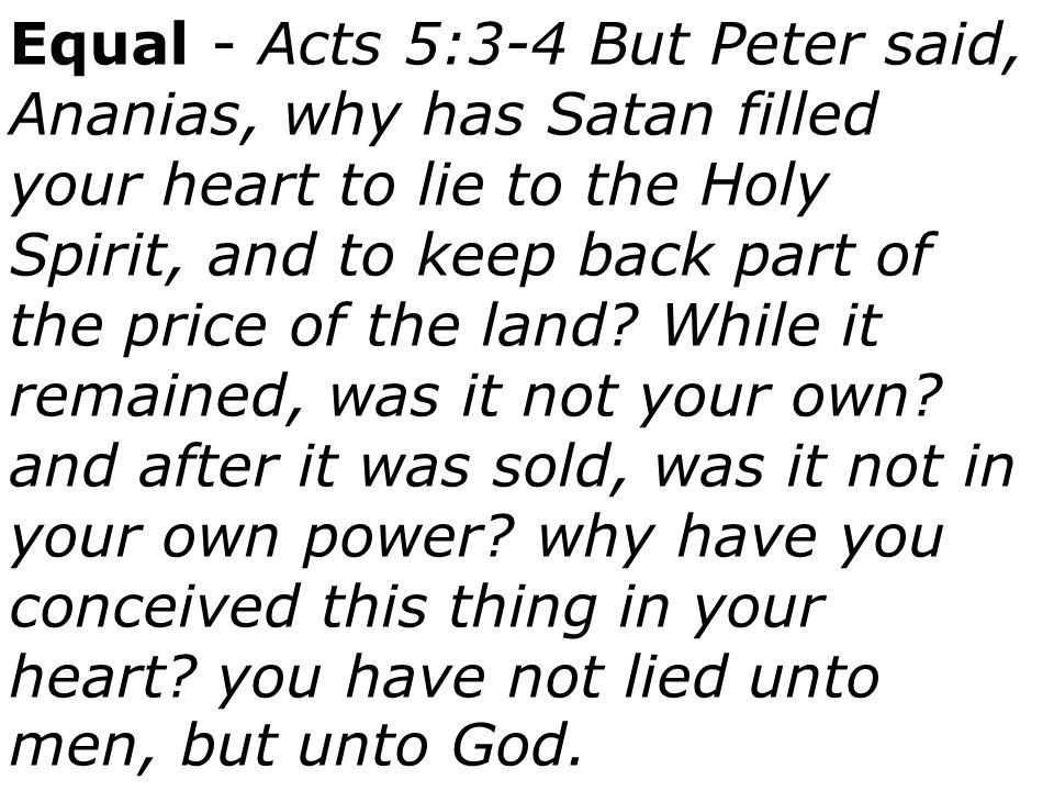 Equal - Acts 5:3-4 But Peter said, Ananias, why has Satan filled your heart to lie to the Holy Spirit, and to keep back part of the price of the land.