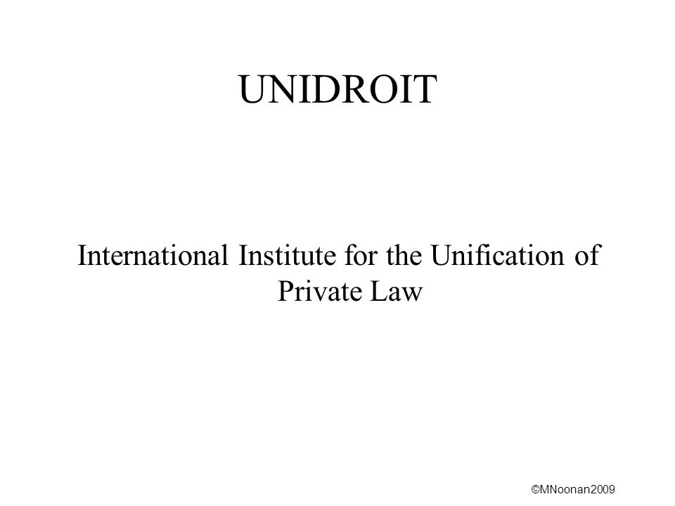 ©MNoonan2009 UNIDROIT International Institute for the Unification of Private Law