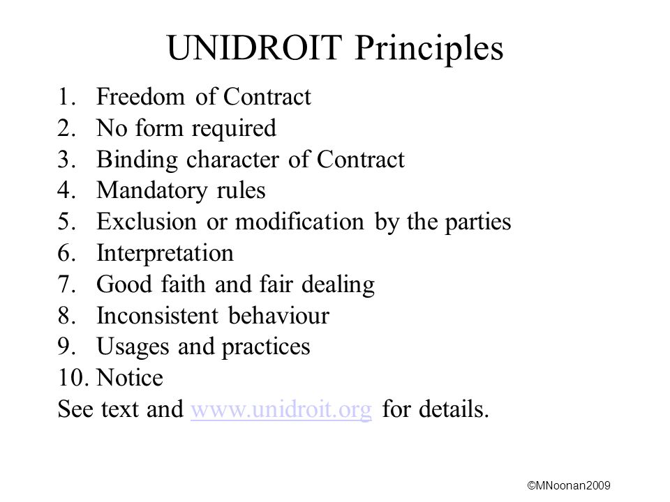 ©MNoonan2009 UNIDROIT Principles 1.Freedom of Contract 2.No form required 3.Binding character of Contract 4.Mandatory rules 5.Exclusion or modification by the parties 6.Interpretation 7.Good faith and fair dealing 8.Inconsistent behaviour 9.Usages and practices 10.Notice See text and www.unidroit.org for details.www.unidroit.org