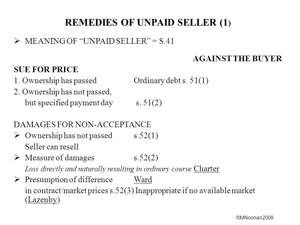 ©MNoonan2009 REMEDIES OF UNPAID SELLER (1 )  MEANING OF UNPAID SELLER = S.41 AGAINST THE BUYER SUE FOR PRICE 1.